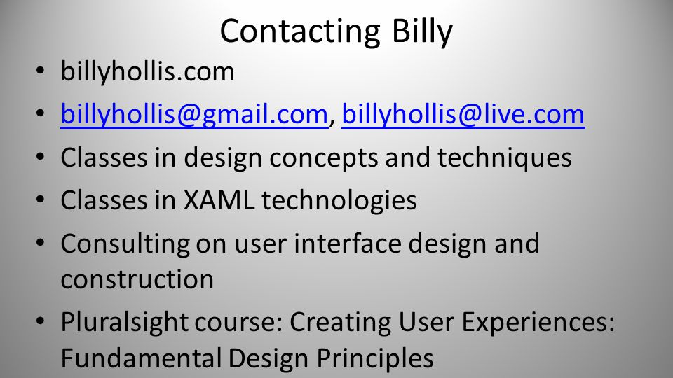 Contacting Billy billyhollis.com billyhollis@gmail.com, billyhollis@live.com billyhollis@gmail.combillyhollis@live.com Classes in design concepts and techniques Classes in XAML technologies Consulting on user interface design and construction Pluralsight course: Creating User Experiences: Fundamental Design Principles
