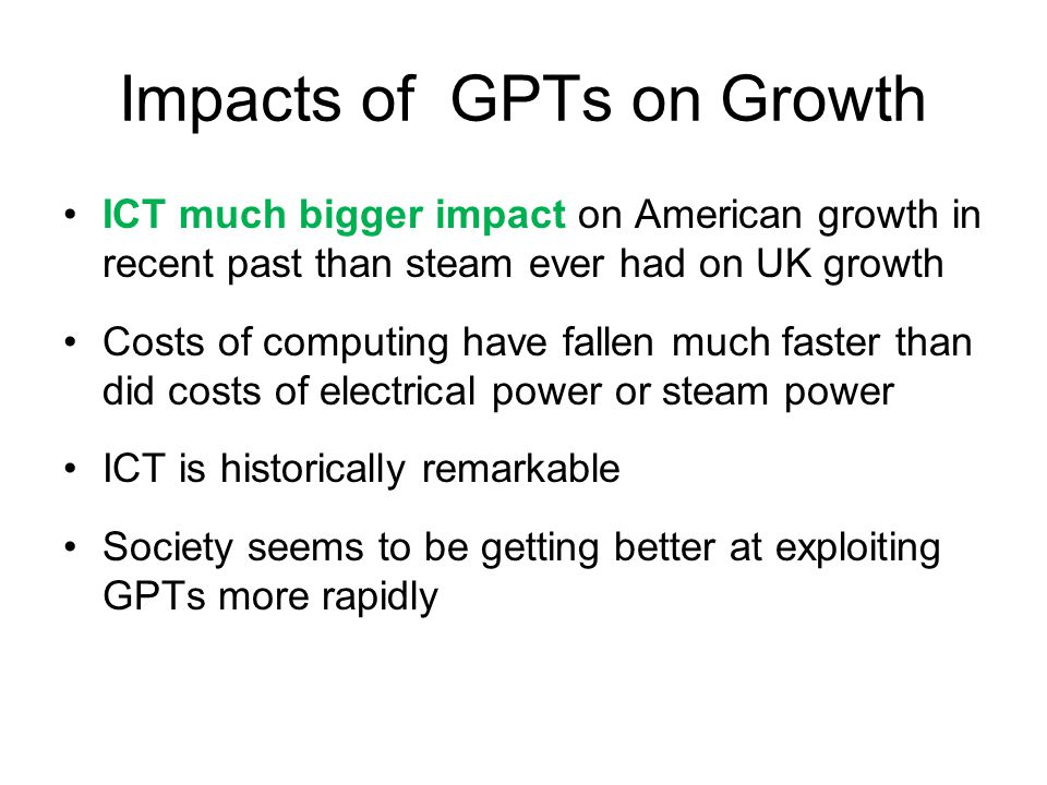 Impacts of GPTs on Growth ICT much bigger impact on American growth in recent past than steam ever had on UK growth Costs of computing have fallen much faster than did costs of electrical power or steam power ICT is historically remarkable Society seems to be getting better at exploiting GPTs more rapidly