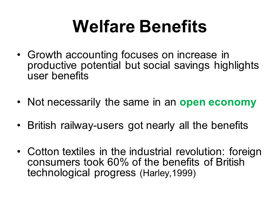 Welfare Benefits Growth accounting focuses on increase in productive potential but social savings highlights user benefits Not necessarily the same in