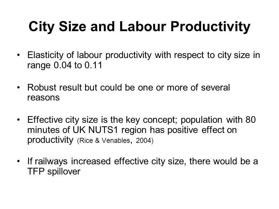 City Size and Labour Productivity Elasticity of labour productivity with respect to city size in range 0.04 to 0.11 Robust result but could be one or more of several reasons Effective city size is the key concept; population with 80 minutes of UK NUTS1 region has positive effect on productivity (Rice & Venables, 2004) If railways increased effective city size, there would be a TFP spillover
