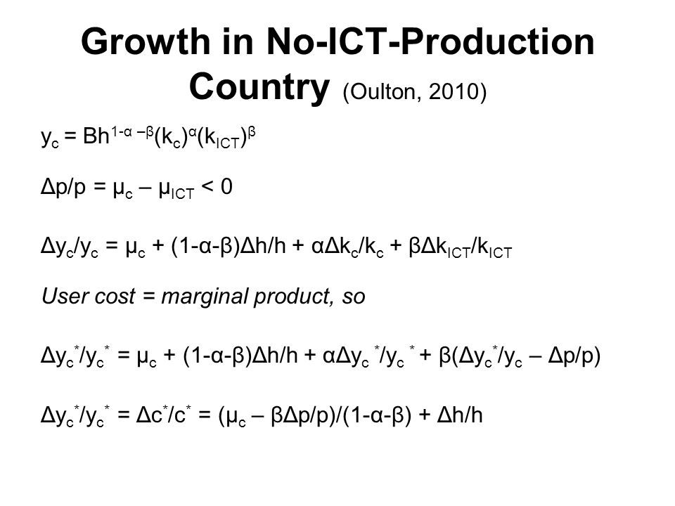 Growth in No-ICT-Production Country (Oulton, 2010) y c = Bh 1-α –β (k c ) α (k ICT ) β Δp/p = μ c – μ ICT < 0 Δy c /y c = μ c + (1-α-β)Δh/h + αΔk c /k c + βΔk ICT /k ICT User cost = marginal product, so Δy c * /y c * = μ c + (1-α-β)Δh/h + αΔy c * /y c * + β(Δy c * /y c – Δp/p) Δy c * /y c * = Δc * /c * = (μ c – βΔp/p)/(1-α-β) + Δh/h