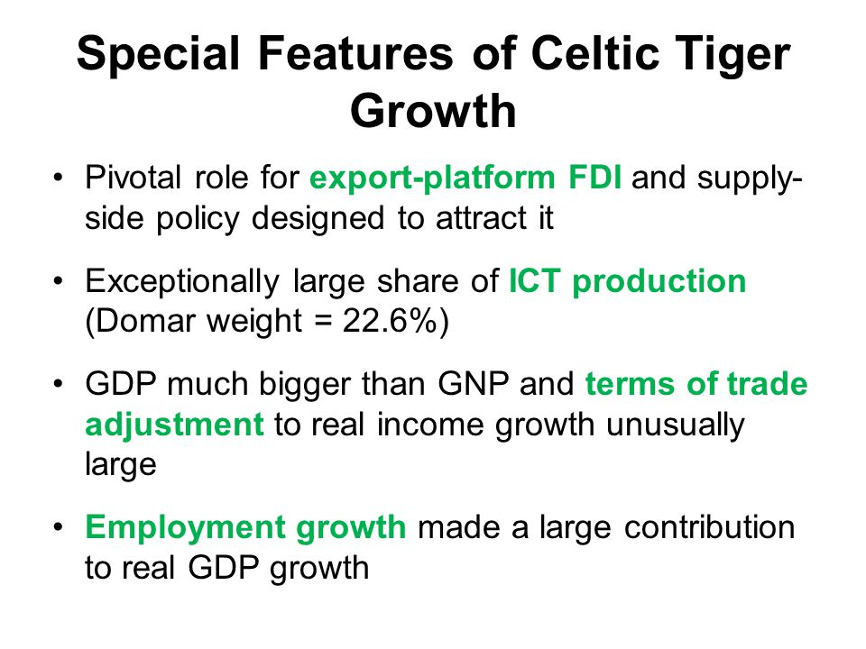 Special Features of Celtic Tiger Growth Pivotal role for export-platform FDI and supply- side policy designed to attract it Exceptionally large share of ICT production (Domar weight = 22.6%) GDP much bigger than GNP and terms of trade adjustment to real income growth unusually large Employment growth made a large contribution to real GDP growth