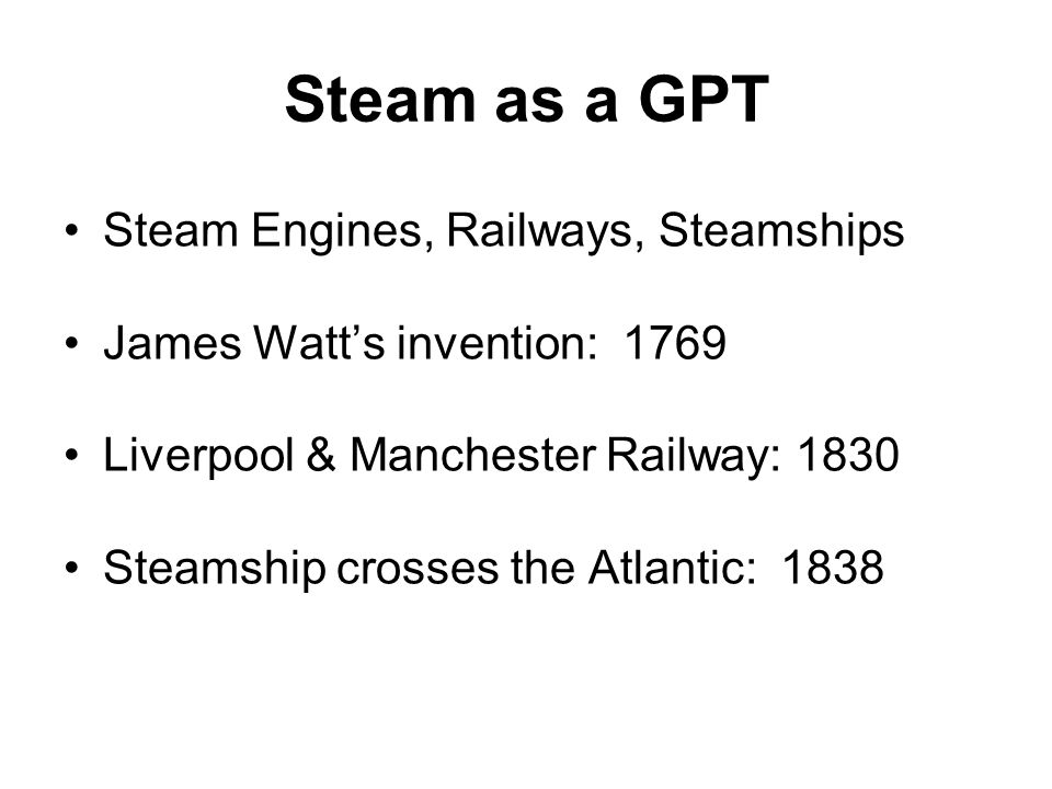 Steam as a GPT Steam Engines, Railways, Steamships James Watt's invention: 1769 Liverpool & Manchester Railway: 1830 Steamship crosses the Atlantic: 1