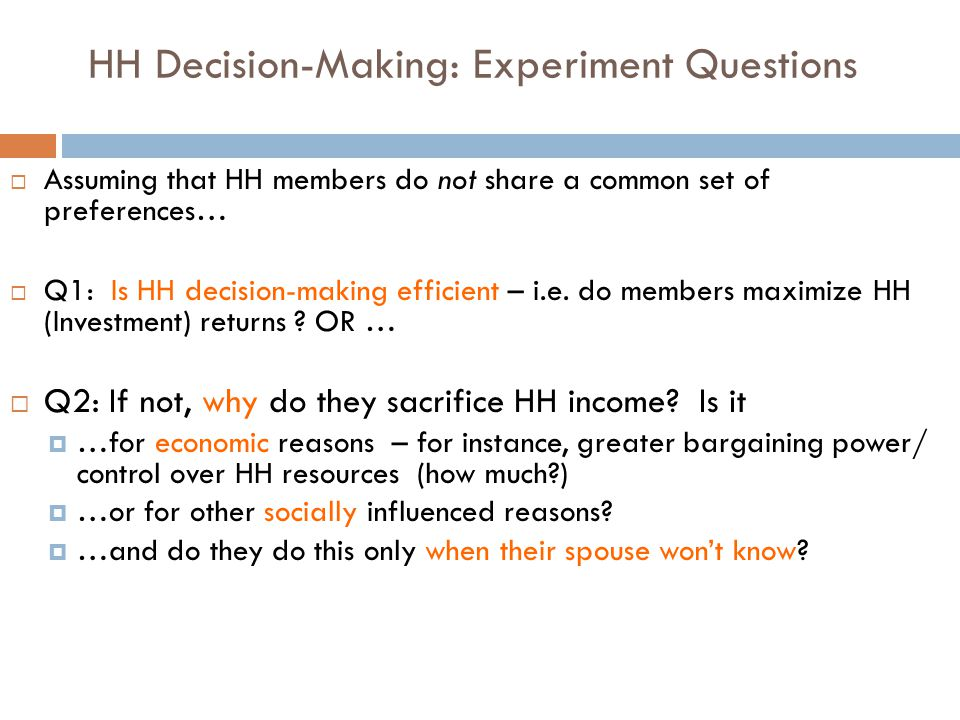 HH Decision-Making: Experiment Questions  Assuming that HH members do not share a common set of preferences…  Q1: Is HH decision-making efficient –