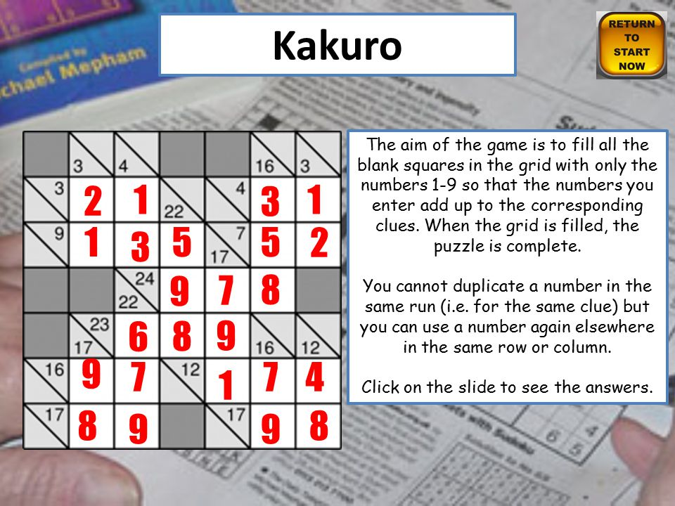 Kakuro The aim of the game is to fill all the blank squares in the grid with only the numbers 1-9 so that the numbers you enter add up to the corresponding clues.