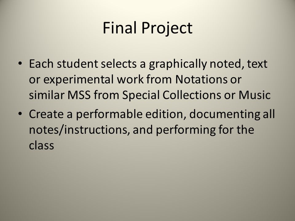Final Project Each student selects a graphically noted, text or experimental work from Notations or similar MSS from Special Collections or Music Create a performable edition, documenting all notes/instructions, and performing for the class