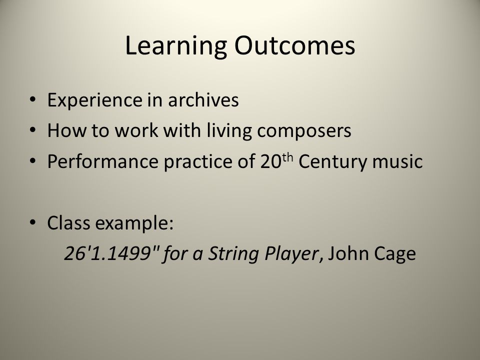 Learning Outcomes Experience in archives How to work with living composers Performance practice of 20 th Century music Class example: 26 1.1499 for a String Player, John Cage