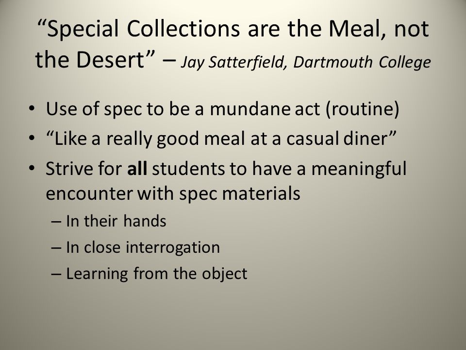 Special Collections are the Meal, not the Desert – Jay Satterfield, Dartmouth College Use of spec to be a mundane act (routine) Like a really good meal at a casual diner Strive for all students to have a meaningful encounter with spec materials – In their hands – In close interrogation – Learning from the object