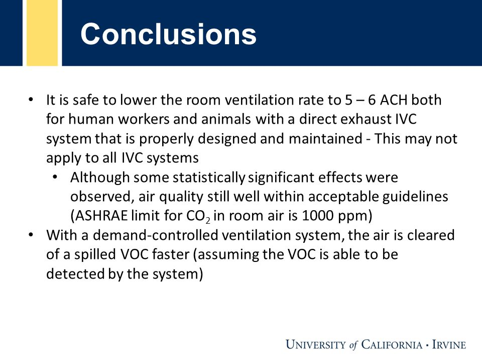 Conclusions It is safe to lower the room ventilation rate to 5 – 6 ACH both for human workers and animals with a direct exhaust IVC system that is properly designed and maintained - This may not apply to all IVC systems Although some statistically significant effects were observed, air quality still well within acceptable guidelines (ASHRAE limit for CO 2 in room air is 1000 ppm) With a demand-controlled ventilation system, the air is cleared of a spilled VOC faster (assuming the VOC is able to be detected by the system)