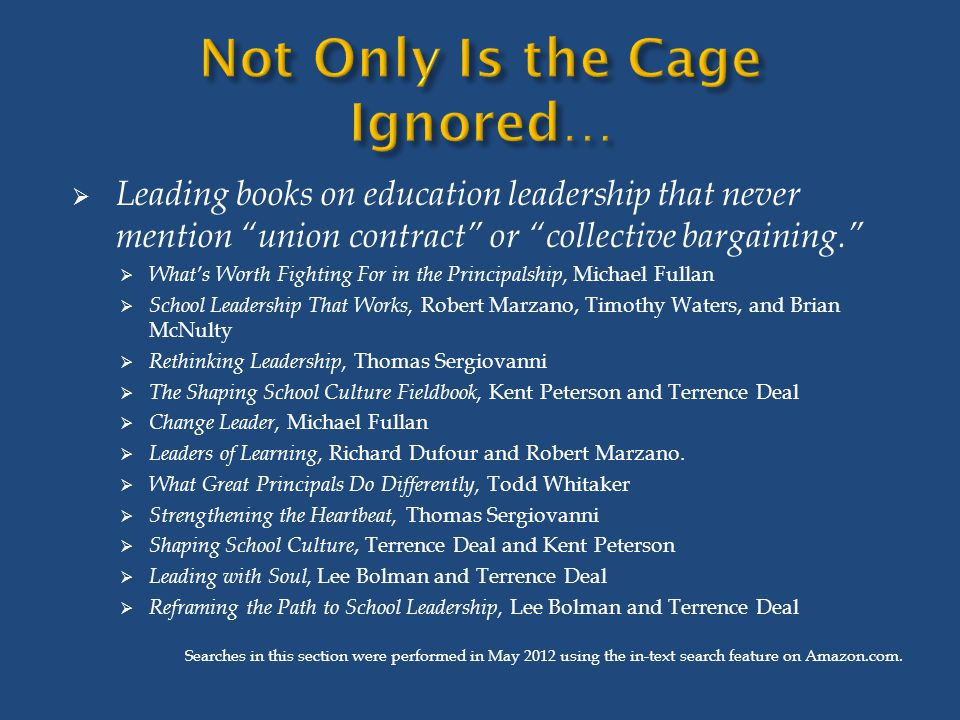  Leading books on education leadership that never mention union contract or collective bargaining.  What's Worth Fighting For in the Principalship, Michael Fullan  School Leadership That Works, Robert Marzano, Timothy Waters, and Brian McNulty  Rethinking Leadership, Thomas Sergiovanni  The Shaping School Culture Fieldbook, Kent Peterson and Terrence Deal  Change Leader, Michael Fullan  Leaders of Learning, Richard Dufour and Robert Marzano.