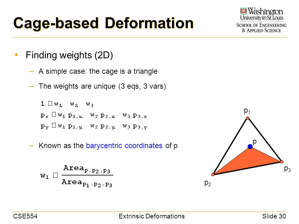 CSE554Extrinsic DeformationsSlide 30 Cage-based Deformation Finding weights (2D) – A simple case: the cage is a triangle – The weights are unique (3 eqs, 3 vars) – Known as the barycentric coordinates of p p1p1 p2p2 p3p3 p