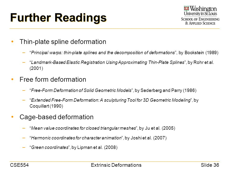 CSE554Extrinsic DeformationsSlide 36 Further Readings Thin-plate spline deformation – Principal warps: thin-plate splines and the decomposition of deformations , by Bookstein (1989) – Landmark-Based Elastic Registration Using Approximating Thin-Plate Splines , by Rohr et al.