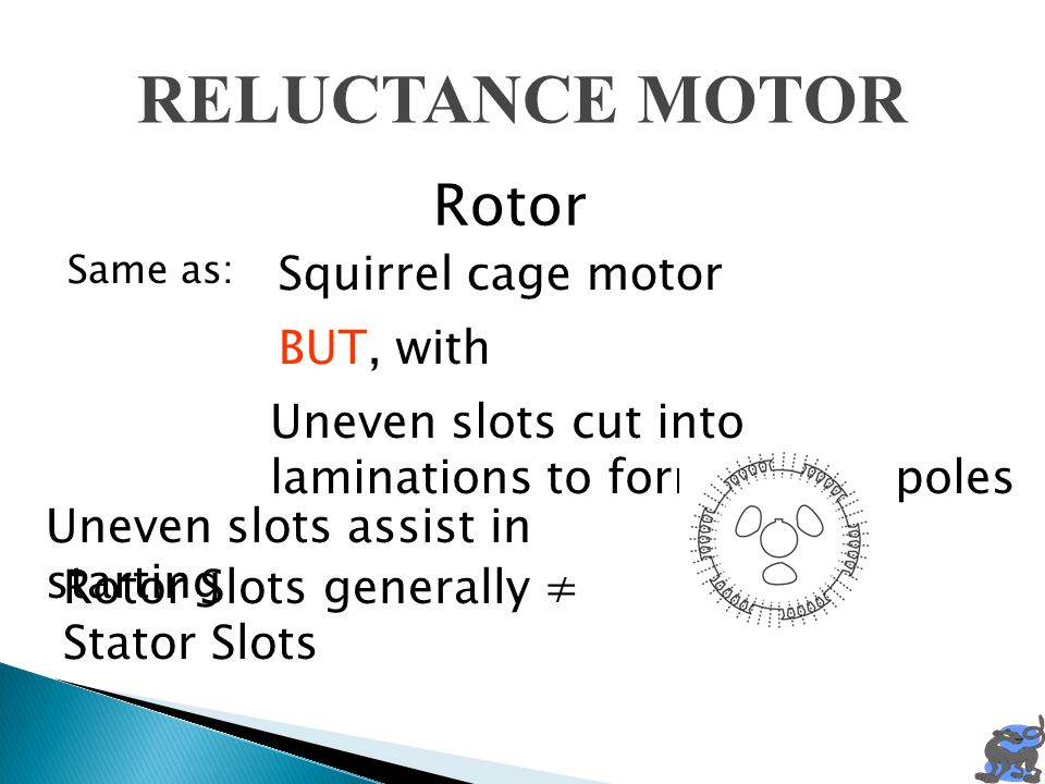 RELUCTANCE MOTOR Same as: Squirrel cage motor Rotor Uneven slots cut into laminations to form Salient poles BUT, with Uneven slots assist in starting