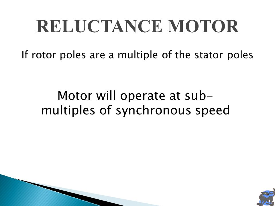 RELUCTANCE MOTOR If rotor poles are a multiple of the stator poles Motor will operate at sub- multiples of synchronous speed