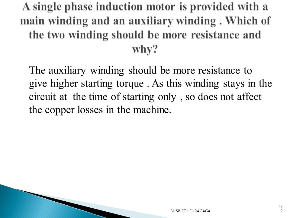The auxiliary winding should be more resistance to give higher starting torque. As this winding stays in the circuit at the time of starting only, so