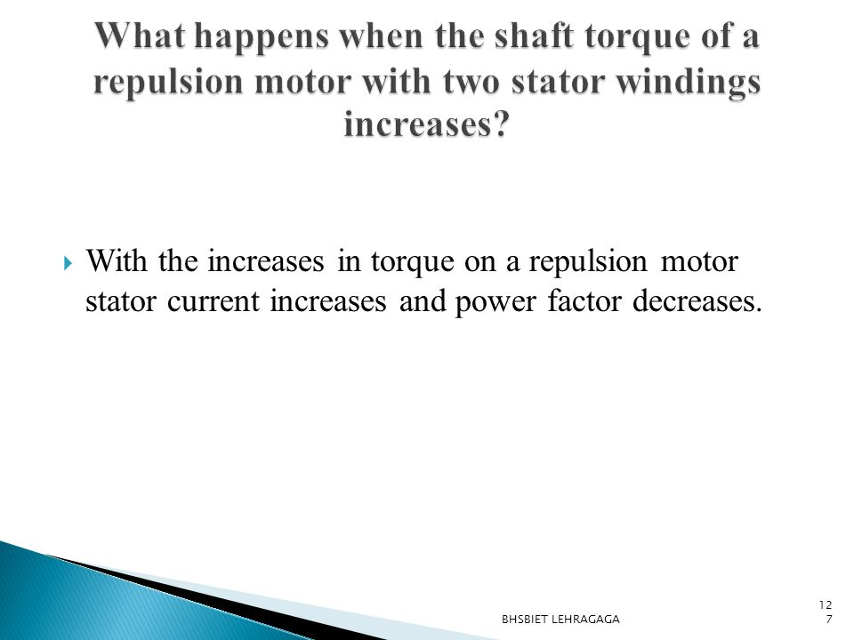  With the increases in torque on a repulsion motor stator current increases and power factor decreases. 127 BHSBIET LEHRAGAGA