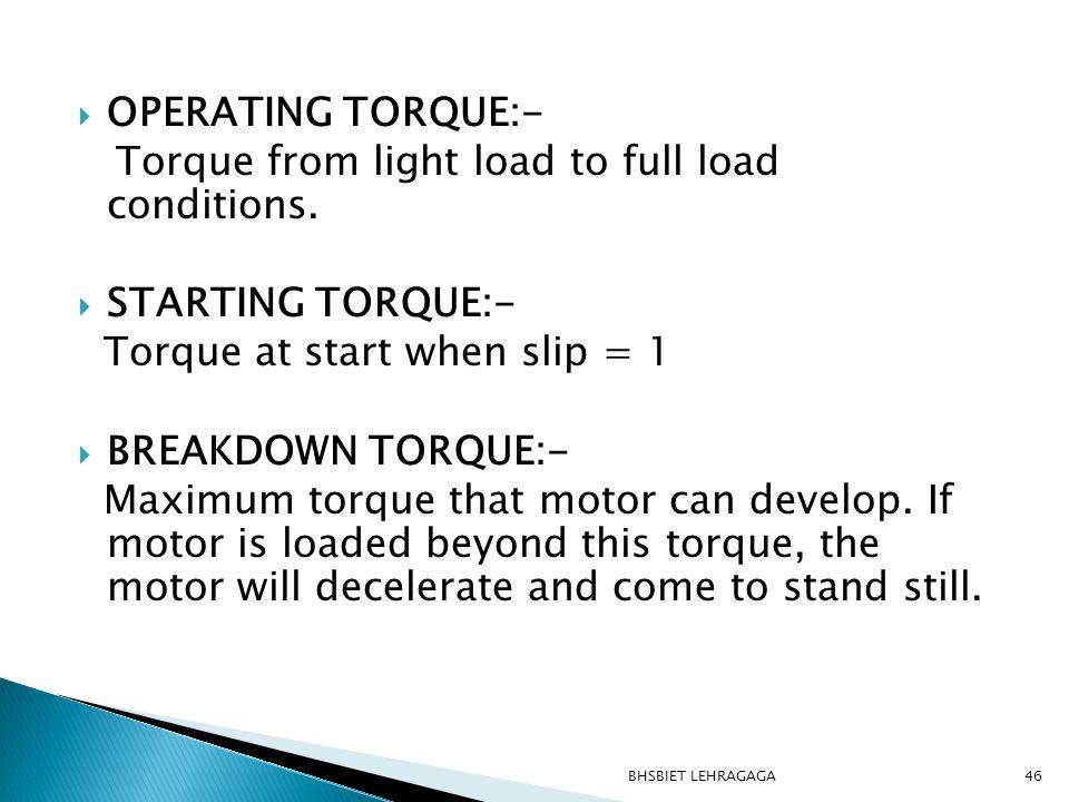  OPERATING TORQUE:- Torque from light load to full load conditions.  STARTING TORQUE:- Torque at start when slip = 1  BREAKDOWN TORQUE:- Maximum to