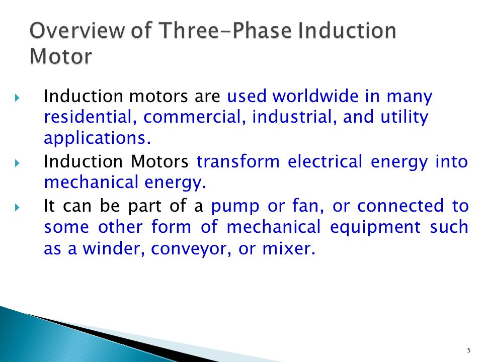 5  Induction motors are used worldwide in many residential, commercial, industrial, and utility applications.  Induction Motors transform electrical