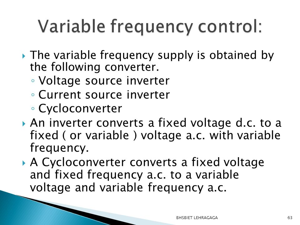  The variable frequency supply is obtained by the following converter. ◦ Voltage source inverter ◦ Current source inverter ◦ Cycloconverter  An inve