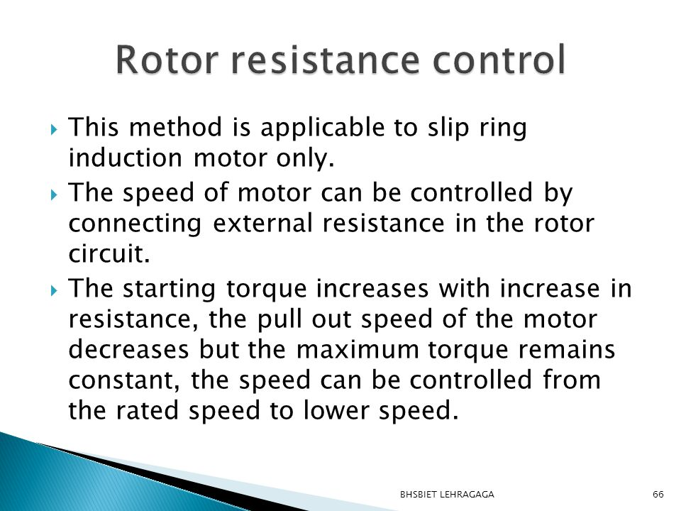  This method is applicable to slip ring induction motor only.  The speed of motor can be controlled by connecting external resistance in the rotor c