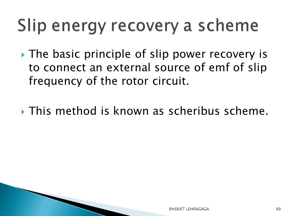  The basic principle of slip power recovery is to connect an external source of emf of slip frequency of the rotor circuit.  This method is known as