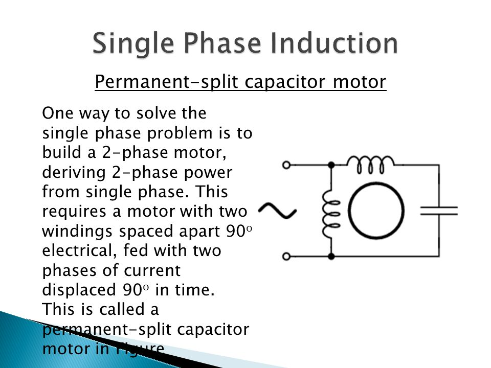 Permanent-split capacitor motor One way to solve the single phase problem is to build a 2-phase motor, deriving 2-phase power from single phase. This