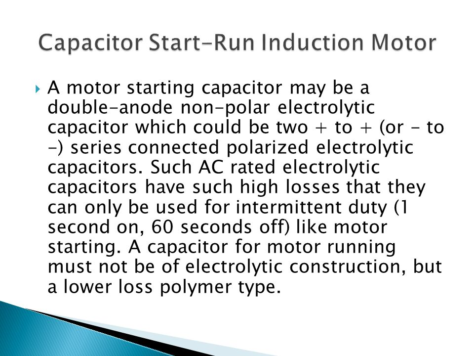  A motor starting capacitor may be a double-anode non-polar electrolytic capacitor which could be two + to + (or - to -) series connected polarized e