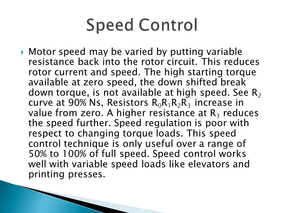  Motor speed may be varied by putting variable resistance back into the rotor circuit. This reduces rotor current and speed. The high starting torque