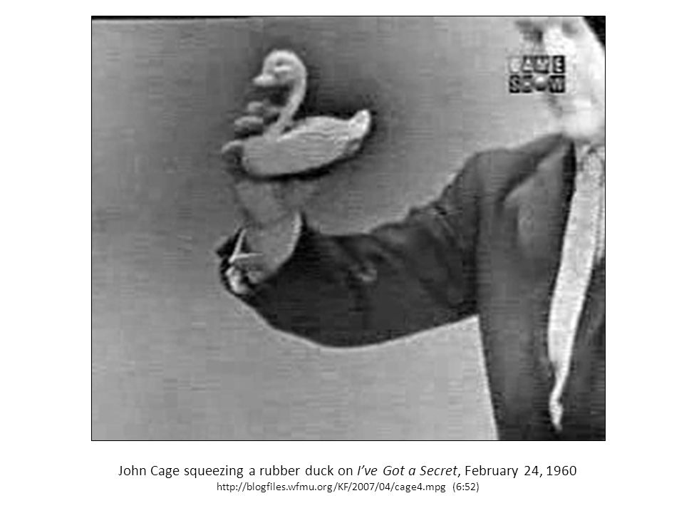 John Cage squeezing a rubber duck on I've Got a Secret, February 24, 1960 http://blogfiles.wfmu.org/KF/2007/04/cage4.mpg (6:52)