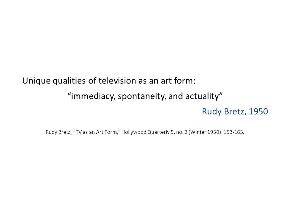 "Unique qualities of television as an art form: ""immediacy, spontaneity, and actuality"" Rudy Bretz, 1950 Rudy Bretz, ""TV as an Art Form,"" Hollywood Qua"