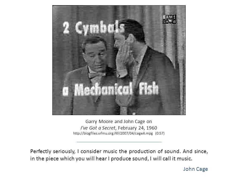 Garry Moore and John Cage on I've Got a Secret, February 24, 1960 http://blogfiles.wfmu.org/KF/2007/04/cage4.mpg (0:57) Perfectly seriously, I consider music the production of sound.