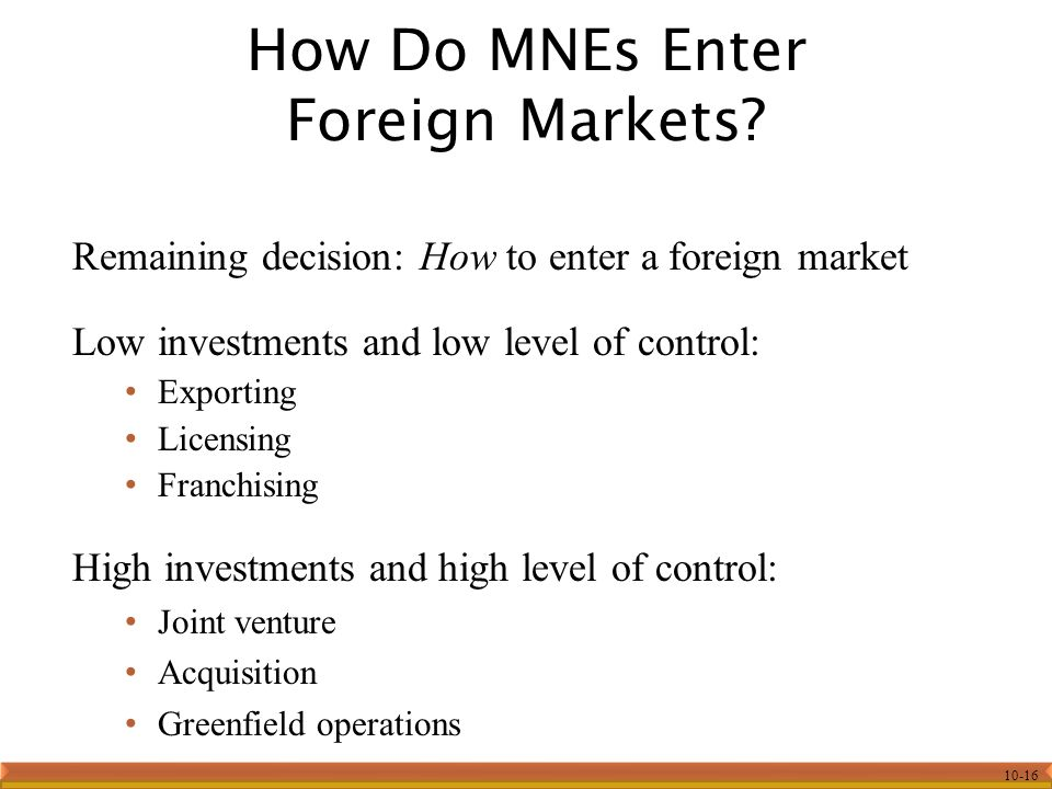 10-16 Remaining decision: How to enter a foreign market Low investments and low level of control: Exporting Licensing Franchising High investments and high level of control: Joint venture Acquisition Greenfield operations How Do MNEs Enter Foreign Markets