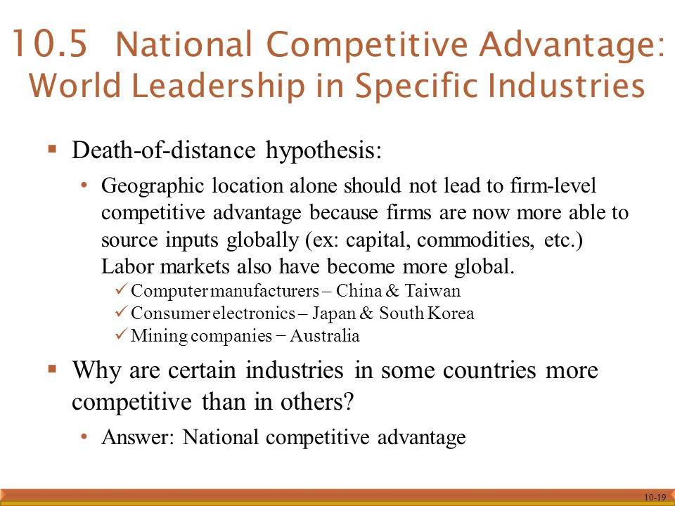 10-19  Death-of-distance hypothesis: Geographic location alone should not lead to firm-level competitive advantage because firms are now more able to source inputs globally (ex: capital, commodities, etc.) Labor markets also have become more global.