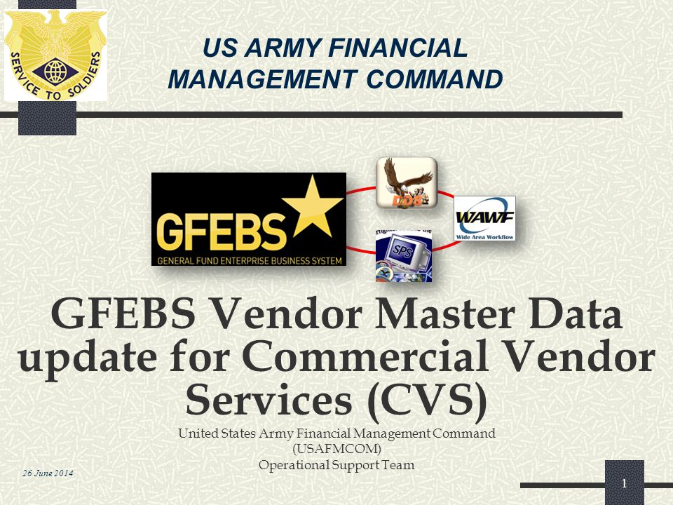 US ARMY FINANCIAL MANAGEMENT COMMAND 26 June 2014 GFEBS Vendor Master Data update for Commercial Vendor Services (CVS) United States Army Financial Ma