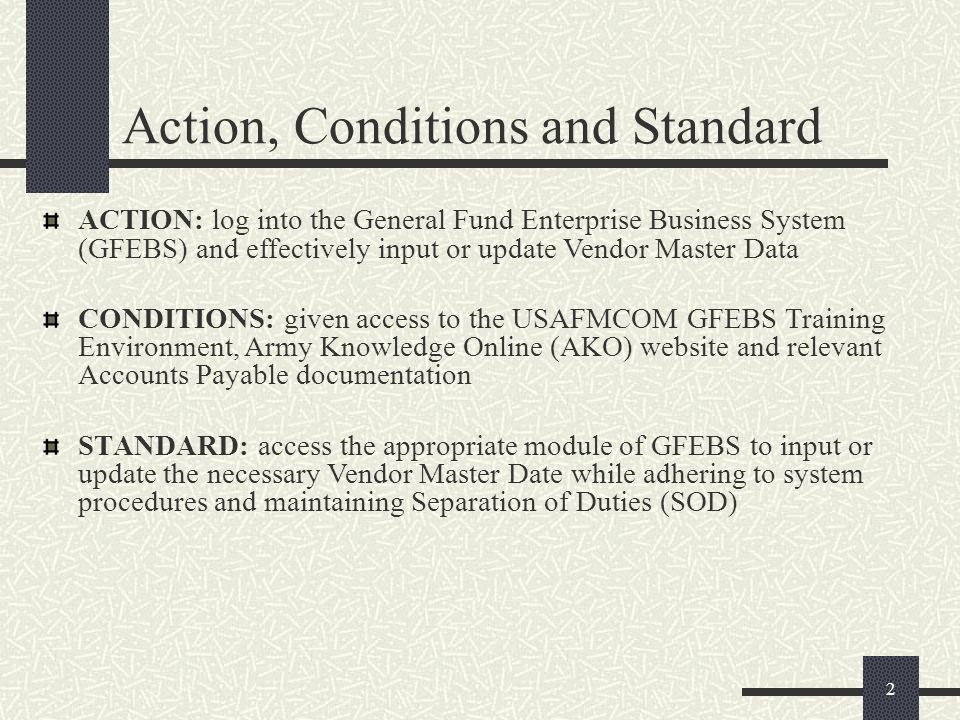 ACTION: log into the General Fund Enterprise Business System (GFEBS) and effectively input or update Vendor Master Data CONDITIONS: given access to th