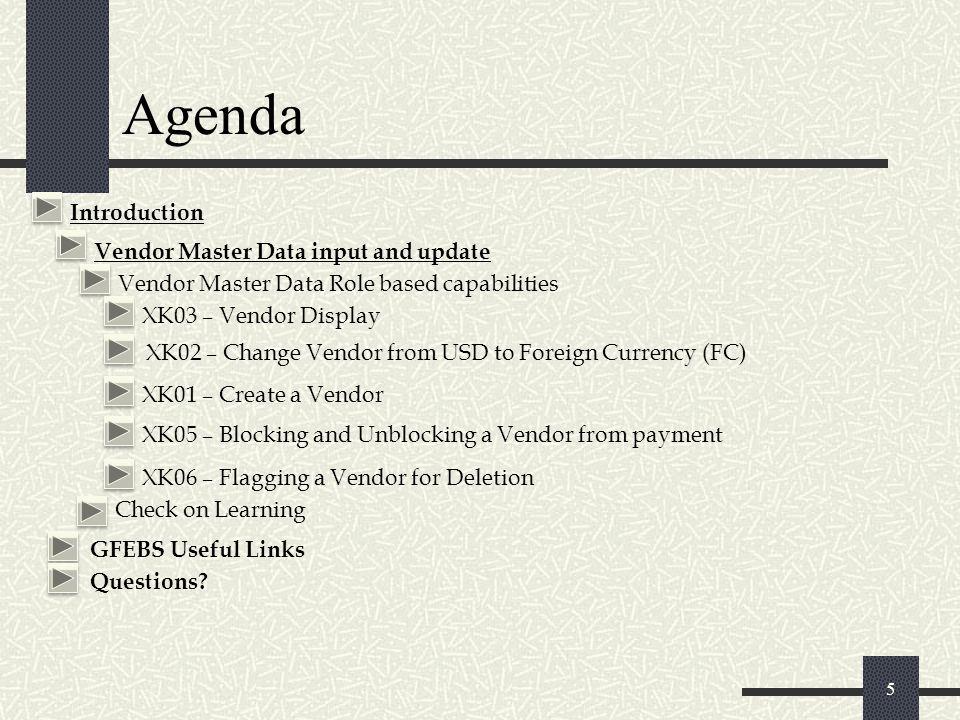 Agenda 5 GFEBS Useful Links Questions? Vendor Master Data input and update Vendor Master Data Role based capabilities XK03 – Vendor Display XK01 – Cre