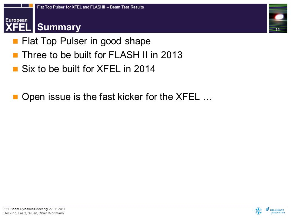 Flat Top Pulser for XFEL and FLASHII – Beam Test Results Summary Flat Top Pulser in good shape Three to be built for FLASH II in 2013 Six to be built for XFEL in 2014 Open issue is the fast kicker for the XFEL … 11 FEL Beam Dynamics Meeting, 27.06.2011 Decking, Faatz, Gruen, Obier, Wortmann