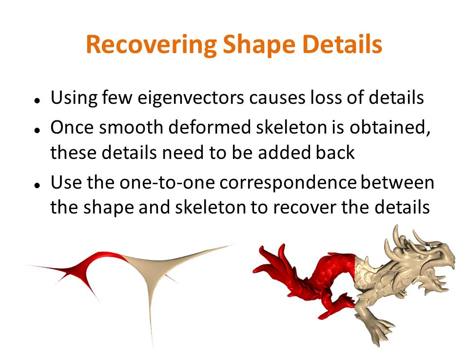 Recovering Shape Details Using few eigenvectors causes loss of details Once smooth deformed skeleton is obtained, these details need to be added back Use the one-to-one correspondence between the shape and skeleton to recover the details