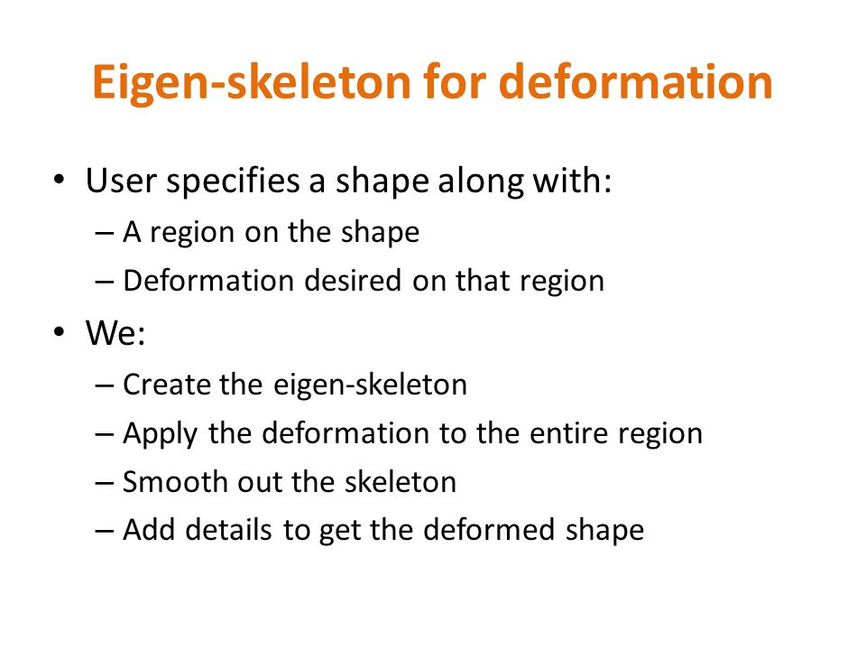 Eigen-skeleton for deformation User specifies a shape along with: – A region on the shape – Deformation desired on that region We: – Create the eigen-skeleton – Apply the deformation to the entire region – Smooth out the skeleton – Add details to get the deformed shape