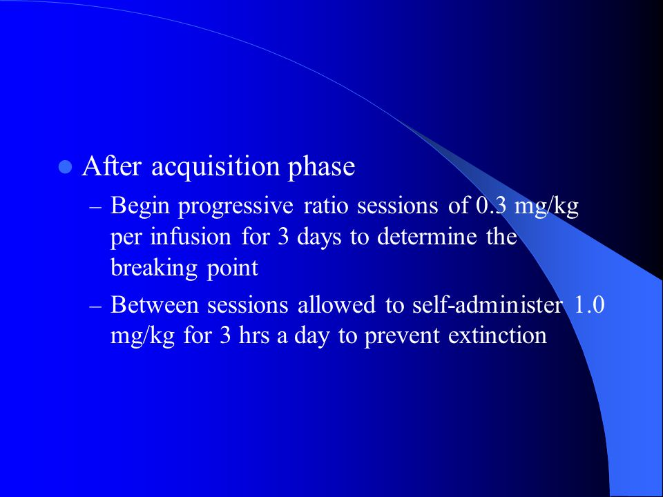 After acquisition phase – Begin progressive ratio sessions of 0.3 mg/kg per infusion for 3 days to determine the breaking point – Between sessions allowed to self-administer 1.0 mg/kg for 3 hrs a day to prevent extinction