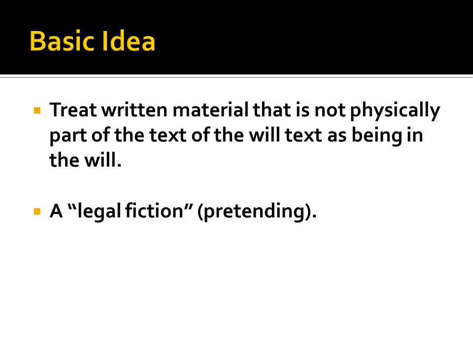 " Treat written material that is not physically part of the text of the will text as being in the will.  A ""legal fiction"" (pretending)."