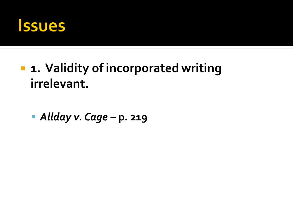  1. Validity of incorporated writing irrelevant.  Allday v. Cage – p. 219