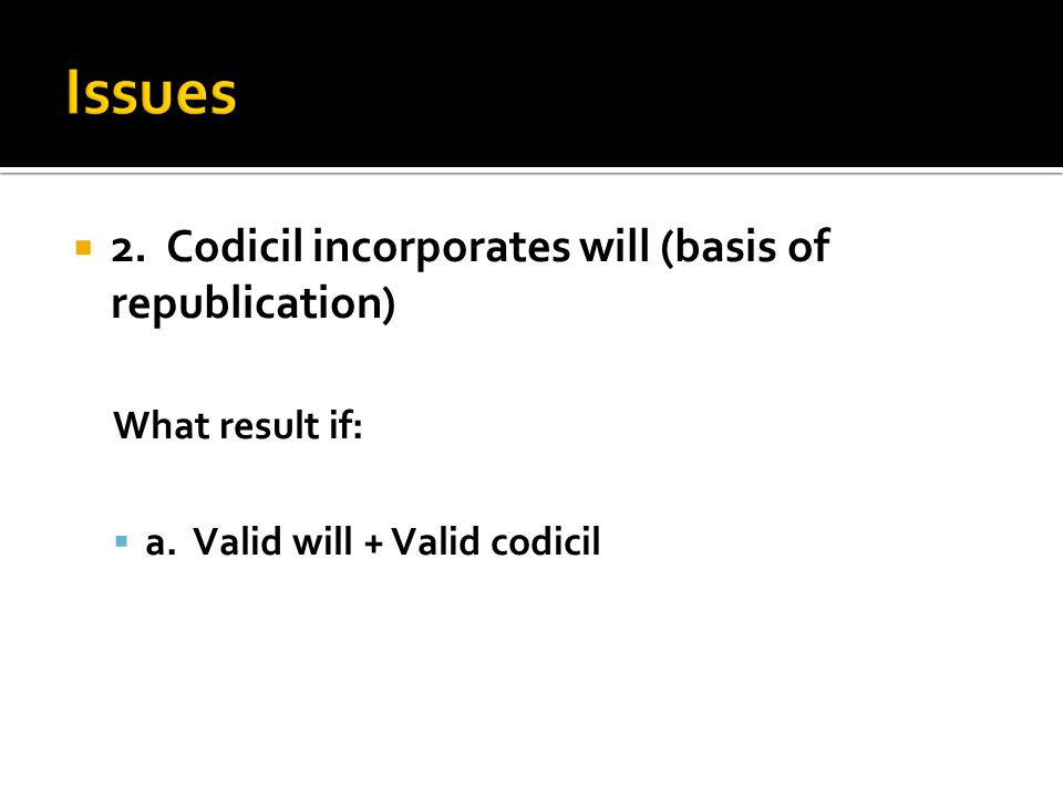 What result if:  a. Valid will + Valid codicil