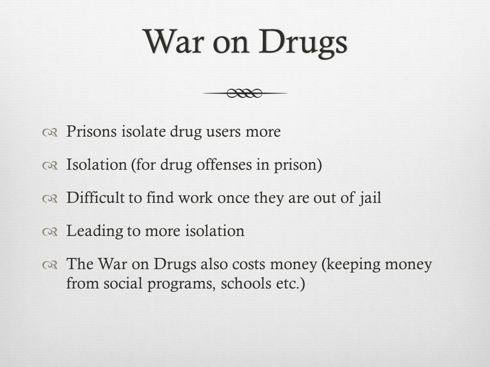 War on DrugsWar on Drugs  Prisons isolate drug users more  Isolation (for drug offenses in prison)  Difficult to find work once they are out of jail  Leading to more isolation  The War on Drugs also costs money (keeping money from social programs, schools etc.)