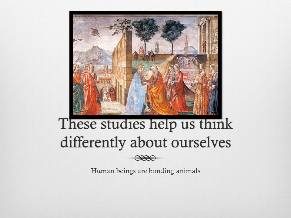 These studies help us think differently about ourselves Human beings are bonding animals