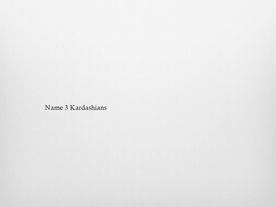 Name 3 Kardashians