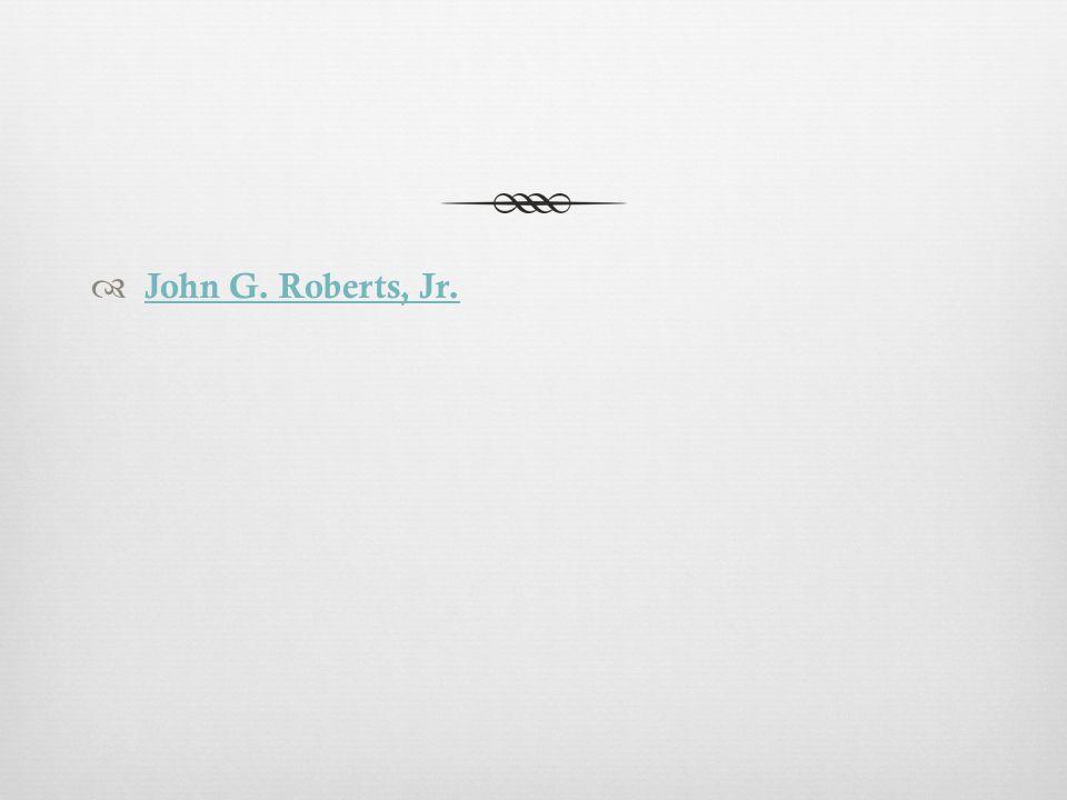  John G. Roberts, Jr. John G. Roberts, Jr.