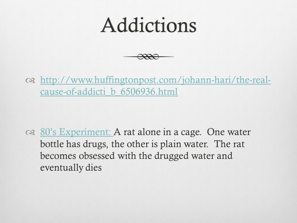 Addictions  http://www.huffingtonpost.com/johann-hari/the-real- cause-of-addicti_b_6506936.html http://www.huffingtonpost.com/johann-hari/the-real- cause-of-addicti_b_6506936.html  80's Experiment: A rat alone in a cage.