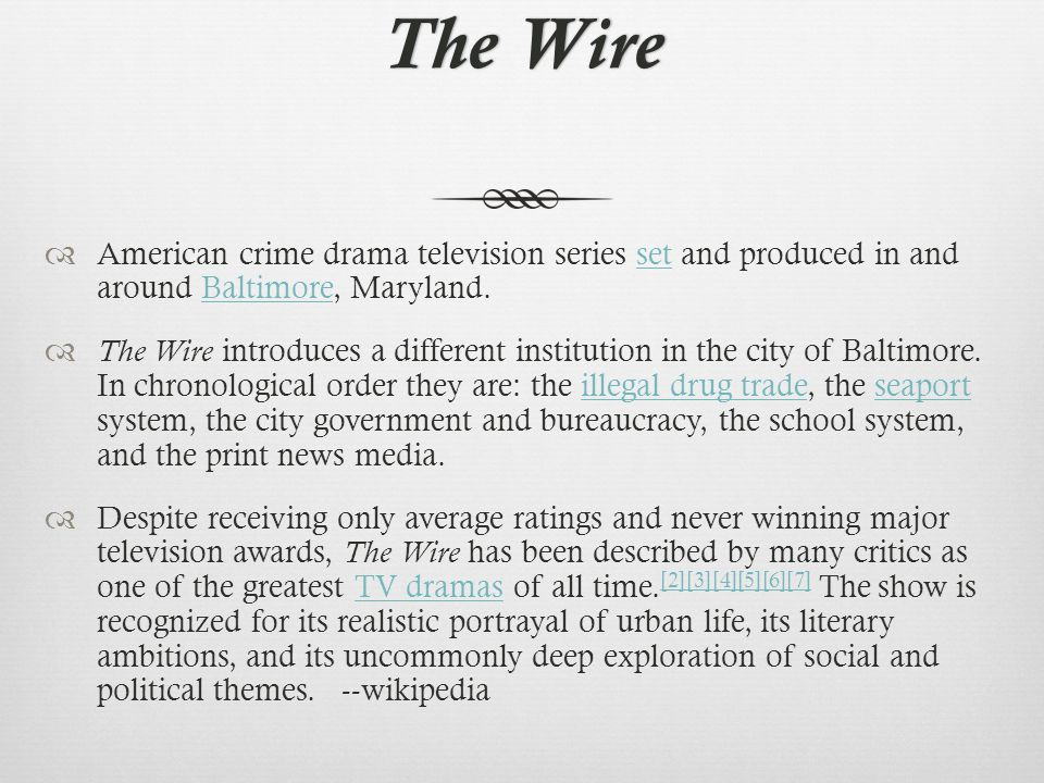 The WireThe Wire  American crime drama television series set and produced in and around Baltimore, Maryland.setBaltimore  The Wire introduces a different institution in the city of Baltimore.