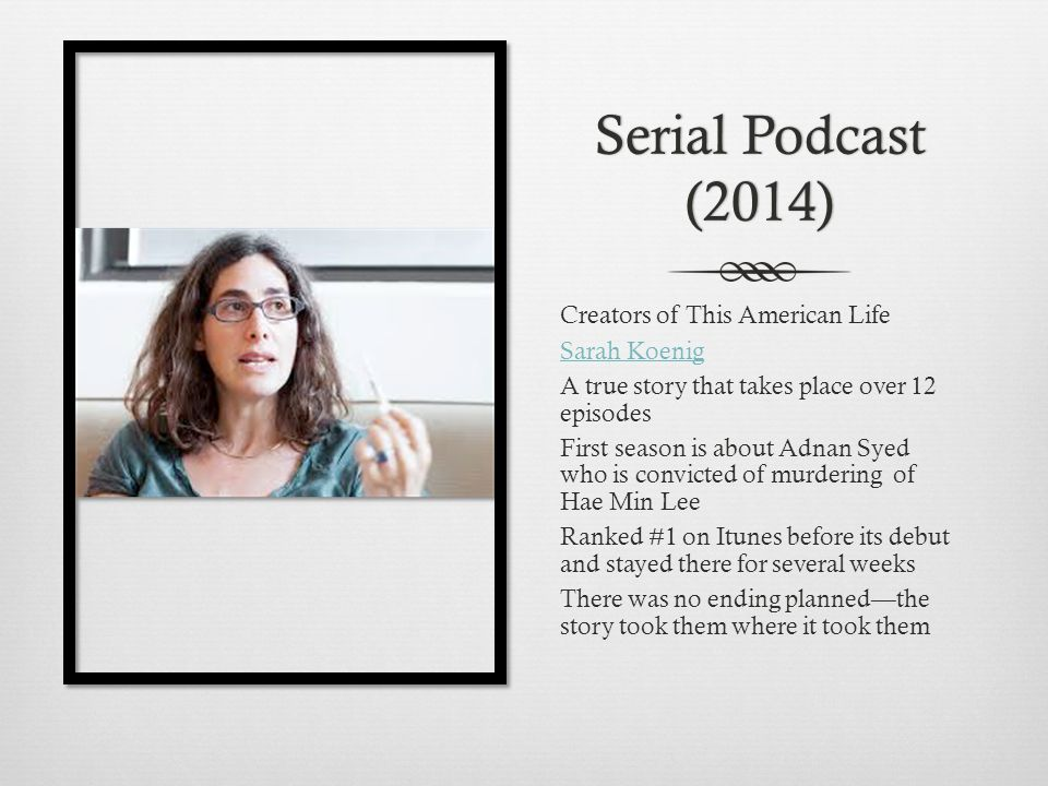 Serial Podcast (2014) Creators of This American Life Sarah Koenig A true story that takes place over 12 episodes First season is about Adnan Syed who is convicted of murdering of Hae Min Lee Ranked #1 on Itunes before its debut and stayed there for several weeks There was no ending planned—the story took them where it took them
